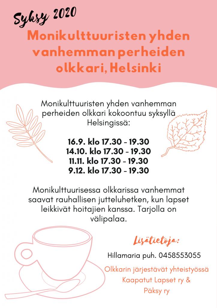 """Kuvassa on tekstiä: """"Monikulttuuristen yhden vanhemman perheiden vertaistuki-olohuone kokoontuu syksyllä Helsingissä: Ke 16.9. klo 17.30 - 19.30 Ke 14.10. klo 17.30 - 19.30 Ke 11.11. klo 17.30 - 19.30 Ke 9.12. klo 17.30 - 19.30 Monikulttuurisessa olkkarissa vanhemmat saavat rauhallisen jutteluhetken, kun lapset leikkivät hoitajien kanssa. Tarjolla on välipalaa. Lisätietoja: Hillamaria puh. 0458553055. Olkkarin järjestävät yhteistyössä Kaapatut Lapset ry & Päksy ry"""
